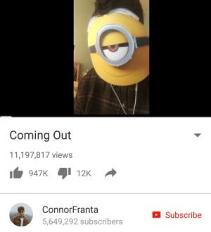 Coming,  Views, and Out: Coming Out  11,197,817 views  I 12K  947K  ConnorFranta  Subscribe  5,649,292 subscribers https://t.co/powP6ldwln