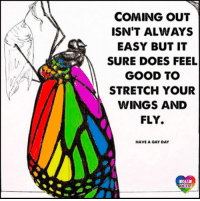 Lgbt, Life, and Memes: COMING OUT  ISN'T ALWAYS  EASY BUT IT  SURE DOES FEEL  GOOD TO  STRETCH YOUR  WINGS AND  FLY.  HAVE A GAY DAY  LGBT  UNITED Life is too short to spend it in the closet. LGBT LGBTUN rainbownation rainbow_nation_us comingout LoveIsLove LGBTPride Homosexual Queer Lesbian Gay Bisexual Transgender Pansexual Polysexual GenderEquality Questioning Agender GenderQueer Intersex Asexual Androgyne GenderFluid LGBTQ