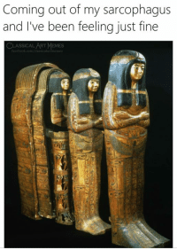 sarcophagus: Coming out of my sarcophagus  and I've been feeling just fine  ASSICAL