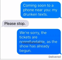"Friends, Memes, and Phone: Coming soon to a  phone near you: my  drunken texts.  Please stop.  We're sorry, the  tickets are  nonrefundable, as the  show has already  begun.  Delivered <p>Basically all of my friends via /r/memes <a href=""http://ift.tt/2hmcpwP"">http://ift.tt/2hmcpwP</a></p>"