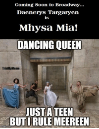 Dancing, Memes, and Soon...: Coming Soon to Broadway...  Daenerys Targaryen  is  Mhysa Mia!  DANCING QUEEN  TrialByMeme  JUST A TEEN  grip com --Greyjoy
