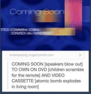 *SCREAMING*: Coming Soon  TO OWN ON  DVD & VI  whatspoping-sugar.tumbir.com  COMING SOON [speakers blow out]  TO OWN ON DVD [children scramble  for the remote] AND VIDEO  CASSETTE [atomic bomb explodes  in living room] *SCREAMING*