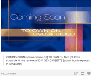 Coming soonomg-humor.tumblr.com: Coming Soon  TO OWN ON  DVD & VIDEO  COMING SOON [speakers blow out] TO OWN ON DVD [children  scramble for the remote] AND VIDEO CASSETTE [atomic bomb explodes  in living room]  640,036 notes Coming soonomg-humor.tumblr.com