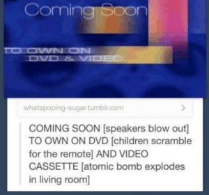 Childhood memories: Coming Soon  whatspoping-sugar.tumblr.com  COMING SOON [speakers blow out]  TO OWN ON DVD (children scramble  for the remote] AND VIDEO  CASSETTE [atomic bomb explodes  in living room] Childhood memories