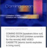 Children, Soon..., and Video: Coming Soon  whatspoping-sugartumblr.com  COMING SOON [speakers blow out]  TO OWN ON DVD [children scramble  for the remotel AND VIDEO  CASSETTE [atomic bomb explodes  in living room] Nice