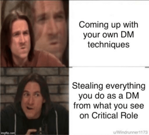 Quite, DnD, and Can: Coming up with  your own DM  techniques  Stealing everything  you do as a DM  from what you see  on Critical Role  ingflip  u/Windrunner1173 Can confirm that this works quite well
