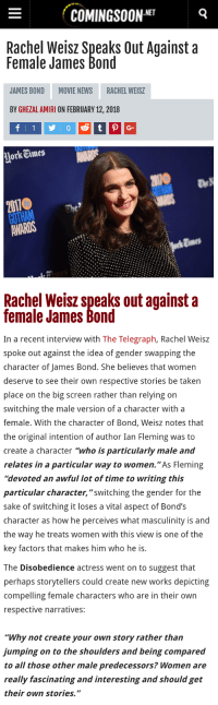 "James Bond, News, and Taken: COMINGSOON-NET  Rachel Weisz Speaks Out Againsta  Female James Bond  JAMES BOND  MOVIE NEWS  RACHEL WEISZ  BY GHEZAL AMIRI ON FEBRUARY 12,2018  Jork Times  GOTHAM he   Rachel Weisz speaks out against a  female James Bond  In a recent interview with The Telegraph, Rachel Weisz  spoke out against the idea of gender swapping the  character of James Bond. She believes that women  deserve to see their own respective stories be taken  place on the big screen rather than relying on  switching the male version of a character with a  female. With the character of Bond, Weisz notes that  the original intention of author Ian Fleming was to  create a character ""who is particularly male and  relates in a particular way to women.""As Fleming  ""devoted an awful lot of time to writing this  particular character,""switching the gender for the  sake of switching it loses a vital aspect of Bond's  character as how he perceives what masculinity is and  the way he treats women with this view is one of the  key factors that makes him who he is.   The Disobedience actress went on to suggest that  perhaps storytellers could create new works depicting  compelling female characters who are in their own  respective narratives:  ""Why not create your own story rather than  jumping on to the shoulders and being compared  to all those other male predecessors? Women are  really fascinating and interesting and should get  their own stories."" <p><a href=""https://yourownpetard.tumblr.com/post/171178303338/legoconservative-mojave-red"" class=""tumblr_blog"">yourownpetard</a>:</p>  <blockquote><p><a href=""https://legoconservative.tumblr.com/post/170876544652/mojave-red-gaylibertariansc-finally-an-actress"" class=""tumblr_blog"">legoconservative</a>:</p><blockquote> <p><a href=""https://mojave-red.tumblr.com/post/170876475134/gaylibertariansc-finally-an-actress-with-some"" class=""tumblr_blog"">mojave-red</a>:</p>  <blockquote> <p><a href=""https://gaylibertariansc.tumblr.com/post/170843869805/finally-an-actress-with-some-sense"" class=""tumblr_blog"">gaylibertariansc</a>:</p> <blockquote><p>Finally an actress with some sense.</p></blockquote> <p>Good</p> </blockquote>  <p>There goes her career…</p> </blockquote> <p>Well, she's a woman so she might be ok.</p></blockquote>  <p>Are you kidding me? Have you seen the way they cannibalize women who don't fit the narrative?</p>"