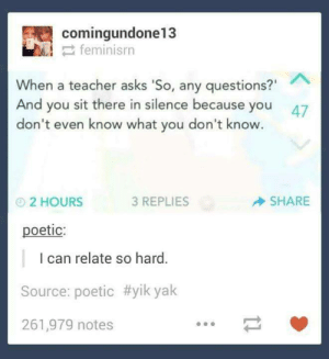 "notes: comingundone13  2 feminisrn  When a teacher asks 'So, any questions?""  And you sit there in silence because you  don't even know what you don't know.  47  SHARE  3 REPLIES  O2 HOURS  poetic:  I can relate so hard.  Source: poetic #yik yak  261,979 notes"