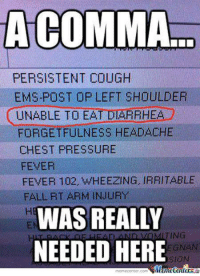 Fall, Memes, and Pressure: COMMA  PERSISTENT COUGH  EMS-POST OP LEFT SHOULDER  UNABLE TO EA  AHE  FORGETFULNESS HEADACHE  CHEST PRESSURE  FEVER  FEVER 102, WHEEZING, IRRITABLE  FALL RT ARM INJURY  WAS REALLY  ING  NEEDED HERE  EGNAN  SION  iManetenler  memecenter com Wait... what?