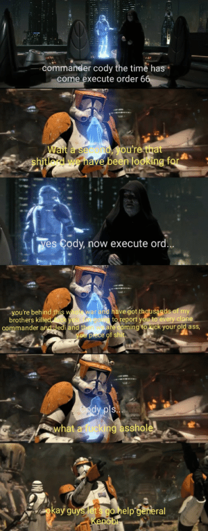 Ass, Jedi, and Okay: commander cody the time has  come execute order 6  Wait a second  shitlord we have  been looking f  Yes Cody, now execute ord  you're behind this whot war and have got thousands of my  brothers killed  to report you to every clone  commander and Jedi and th  ming to kick your old asS  what a fucki  ing asshole  okay guys etpa  no Written and directed by George Lucas