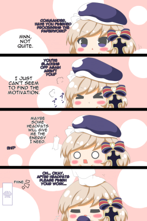 I may not have waifu ever but... this one... this one... is a chalange... Just like the Whole KMS faction. darn it!: COMMANDER,  HAVE YOU FINISHED  PROCESSING THE  PAPERWORK?  MNN,  NOT  QUITE.  YOU'RE  SLACKING  OFF AGAIN  AREN'T  YOUP  I JUST  CAN'T SEEM  TO FIND THE  MOTIVATION.  MAYBE  SOME  HEADPATS  WILL GIVE  ME THE  ENERGY  I NEED.  EHIP  OH.. OKAY  APTER HEADPÁTS  PLEASE FINISH  YOUR WORKo.  FIIINE.  AFTER 10  MINUTES OF  HEADPATS THE  COMMANDER  FINISHED  HIS WORK.  () I may not have waifu ever but... this one... this one... is a chalange... Just like the Whole KMS faction. darn it!