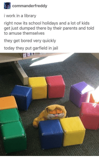 Garfy: commanderfreddy  i work in a library  right now its school holidays and a lot of kids  get just dumped there by their parents and told  to amuse themselves  they get bored very quickly  today they put garfield in jail Garfy