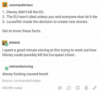 Disney, Facts, and Fucking: commandertano  1. Disney didn't kill the EU  2. The EU hasn't died unless you and everyone else let it die.  3. Lucasfilm made the decision to create new stories.  Get to know these facts.  dobdob  I spent a good minute staring at this trying to work out how  Disney could possibly kill the European Union  memeufacturing  disney fucking caused brexit  Source: commander bridger  293,991 notes