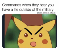 Life, Memes, and Pop: Commands when they hear you  have a life outside of the military  @pop smokeofficial I remember getting yelled at because I had an mechanics appointment for my car after work and the command wanted me to stay late because they fucked up the logistics counts 🙃