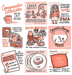"""Panel 3 - source in comments: Commemorative  Collectibles  """"THINGS MILLENNIALS KILLED""""  Hoy hun Interested  in becoming Yr Own  boss?  CHARM  American  # GIRLBOSS.  """"Karen  BRACELET  NAPKINS  G soap  FOR THE  LAST  DECADE  DOLL  Yoghurt  CEREAL  SEX  COMES WITH A  CLOSET FULL OF  LULAROE LEGGINGS  The  2010s  CARS  AMA  REMEMBER THE VICTIMS OF THE  DECA DE 's MILLENNIAL KILLING SPREES  WITH THIS ROSE GOLD (obus) BRACELET +  AND A Mountain  OF CREDIT CARD DEBT  * charms sold seperately  PRECIOUS MEMENTOS  THE  COMMEMORATIVE  """"MEME"""" POSTAGE  STAMP SET  Change  Climate  Sstamp  Forever  WOw  MEMORIES  You WILL  DEFINITELY  much  Forever  nnar  TREASURE  Ice  bucket  FOR EVER  Showabe  Polar ice caps  Tide pods  THE """"VIRAL CHALLENGE"""" COLLECTION  Forever  THE  FORGOTTEN FOOD TRENDS  BUZZFEED  PERSONALITY  SOUVENIR  SCREAMING PILLOWS  BUzzfeed staff  WHAT KIND OF  UNICELLUL AR  ORGANISM ARE YOu? QUIZ  DONALD  TRUMP  IS STILL  PRESIDENT  MEMORIAL  3 AMOEBA O  EUGLENA O  TEA  TOWEL  JAN I, 2020  Cronut  2014  gemma  CORRELL  PARAMECIUM D  ALSO GREAT FOR: CRYING INTO,  PUNCHING  and THROWING AT THINGS!  COMMEMORATIVE PLATE SET Panel 3 - source in comments"""