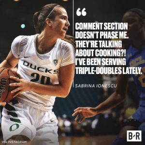 Instagram, Been, and Sabrina: COMMENT SECTION  DOESN'T PHASE ME.  THEY'RETALKING  ABOUT COOKING?!  TVE BEEN SERVING  TRIPLE-DOUBLES LATELY  SABRINA IONESCU  B R  VIA INSTAGRAM 18 of them to be exact 🍽