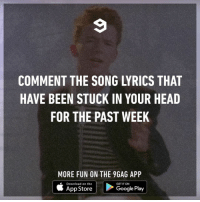 9gag, Google, and Head: COMMENT THE SONG LYRICS THAT  HAVE BEEN STUCK IN YOUR HEAD  FOR THE PAST WEEK  MORE FUN ON THE 9GAG APP  Download on the  GET IT ON  App Store  Google Play | Thank u next next⠀ -⠀ song addicted 9gag