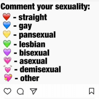 If y'all putting anything other than a ❤️ Mike Pence coming for ya ass (edit: i love my lgbt followers): Comment your sexuality:  straight  gay  pansexual  lesbian  bisexual  asexual  demisexual  other If y'all putting anything other than a ❤️ Mike Pence coming for ya ass (edit: i love my lgbt followers)