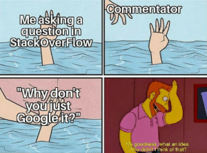 """Shit, Asking, and Idea: Commentator  Me asking a  question in  StackOverFlow  """"Why don't  youjust  Googleit?""""  My goodness, what an idea.  Why didn't I think of that? No shit, Wozniak!"""