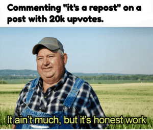 "Work, Never, and Post: Commenting ""it's a repost"" on a  post with 20k upvotes.  It aint much, but it's honest work Never give up.."