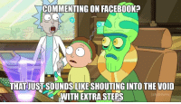 <p>Commenting anywhere really. As I proceed to shout into the void.</p>: COMMENTING ON FACEBOOK?  0  THAT JUST SOUNDS LIKE SHOUTING INTO THE VOID  WITH EXTRA STEPS <p>Commenting anywhere really. As I proceed to shout into the void.</p>