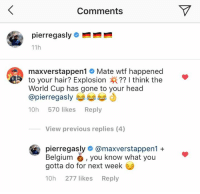 Belgium, Head, and Instagram: Comments  11h  maxverstappen1 # Mate wtf happened  to your hair? Explosion ?? I think the  World Cup has gone to your head  @pierregasly ジ부부  10h 570 likes Reply  View previous replies (4)  pierregasly# @maxverstappen1 +  Belgium, you know what you  gotta do for next week  10h 277 likes Reply Pierre Gasly took to Instagram to show off his new dyed blonde hair, and it didn't exactly go to plan 😂
