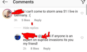 Surprise invasion: Comments  can't come to storm area 51 I live in  Germany.  Reply  3h 5 likes  Hide replies  s @ii if anyone is an  expert on suprise invasions its you  my friend!  2h 8 likes  Reply Surprise invasion