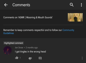 Play the video at 2X... thank me later: Comments  Comments on 'ASMR | Moaning & Mouth Sounds  Remember to keep comments respectful and to follow our Community  Guidelines  Highlighted comment  2 months ago  Jon Snow  I got tingles in the wrong head Play the video at 2X... thank me later