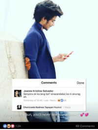 Hayop ka Joanne Kristine Salvador.: Comments  Done  Joanne Kristine Salvador  Senyora ok ka lang ba? sinasandalan ka ni anurag  eh.  Yesterday at 15:48 . Like . Reply-a028  Charizzada Badinas Tapayan Replied 1 Reply  If you face the sun, you'll never see your shadow  1.2K  89 Comments Hayop ka Joanne Kristine Salvador.