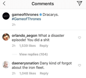 Hbo, Shit, and Orlando: Comments  gameofthrones Dracarys.  #GameofThrones  GOT  2h  orlando_aegon What a disaster  episode! You did a shit  2h 1,539 likes Reply  View replies (104)  daenerysnation Dany kind of forgot  about the iron fleet.  2h 1,048 likes Reply What do you think HBO and the producers are thinking as the insta crowd berate their official posts?