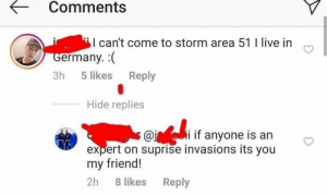 Is this joke still going: Comments  I can't come to storm area 51 I live in  Germany. (  Reply  3h  5 likes  Hide replies  i if anyone is an  @j  expert on suprise invasions its you  my friend!  2h  8 likes  Reply Is this joke still going