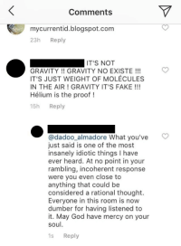 Fake, God, and Blogspot: Comments  mycurrentid.blogspot.com  23h Reply  GRAVITY GRAVITY NO EXISTE !  IT'S JUST WEIGHT OF MOLÉCULES  IN THE AIR! GRAVITY IT'S FAKE!  Hélium is the proof!  15h Reply  @dadoo_almadore What you've  just said is one of the most  insanely idiotic things I have  ever heard. At no point in your  rambling, incoherent response  were you even close to  anything that could be  considered a rational thought.  Everyone in this room is novw  dumber for having listened to  it. May God have mercy on your  soul  1s Reply