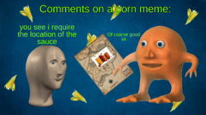Meme, Good, and Dank Memes: Comments on aporn meme:  you see i require  the location of the  Of coarse good  sir  sauce  wases path to the sauce
