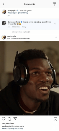 De Gea has just baited out Pogba 😂😂 https://t.co/8ZHUMADLnT: Comments  paulpogba # I love this game  #Blackops4 @CallOfDuty  16m  d_degeaofficial # You've never picked up a controller  in your life  8m 1,009 likes Reply  View previous replies (9)   paulpogba  Paid partnership with callofduty  142,387 views  paulpogba I love this game  #Blackops4 @CallofDuty De Gea has just baited out Pogba 😂😂 https://t.co/8ZHUMADLnT