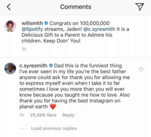 """erikkillmongerdontpullout: meatfighter:  meatfighter:  Beautiful  Will Smith does have the best Instagram and he's only been on Instagram for 2 months    """"Even when I took it too far"""" everything about this is hilarious and adorable  : Comments  willsmith Congrats on 100,000,000  @Spotify streams, Jaden! @c.syresmith It isa  Delicious Gift to a Parent to Admire his  children. Keep Doin' You!  c.syresmith Dad this is the funniest thing  I've ever seen in my life you're the best father  anyone could ask for thank you for allowing me  to express myself even when I take it to far  sometimes I love you more than you will ever  know because you taught me how to love. Also  thank you for having the best Instagram on  planet earth  1h 25,506 likes Reply  Load previous replies erikkillmongerdontpullout: meatfighter:  meatfighter:  Beautiful  Will Smith does have the best Instagram and he's only been on Instagram for 2 months    """"Even when I took it too far"""" everything about this is hilarious and adorable"""