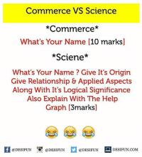 Twitter: BLB247 Snapchat : BELIKEBRO.COM belikebro sarcasm meme Follow @be.like.bro: Commerce VS Science  *Commerce*  What's Your Name [10 marks]  *Sciene*  What's Your Name? Give It's Origin  Give Relationship & Applied Aspects  Along With It's Logical Significance  Also Explain With The Help  Graph [3marks]  K @DESIFUN 증@DESIFUN  @DESIFUN DESIFUN  @DESIFUN DESIFUN.COM Twitter: BLB247 Snapchat : BELIKEBRO.COM belikebro sarcasm meme Follow @be.like.bro