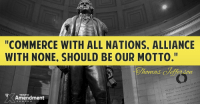"""tho I cordially wish well to the progress of liberty in all nations, and would forever give it the weight of our countenance, yet they are not to be touched without contamination from their other bad principles. Commerce with all nations, alliance with none, should be our motto."" -Thomas Jefferson to Thomas Lomax, Mar. 12, 1799  #thomasjefferson #liberty #founders: ""COMMERCE WITH ALL NATIONS. ALLIANCE  WITH NONE, SHOULD BE OUR MOTTO.""  tomad  INT THAT  VNA  TENTH  Amendment  TOR ""tho I cordially wish well to the progress of liberty in all nations, and would forever give it the weight of our countenance, yet they are not to be touched without contamination from their other bad principles. Commerce with all nations, alliance with none, should be our motto."" -Thomas Jefferson to Thomas Lomax, Mar. 12, 1799  #thomasjefferson #liberty #founders"
