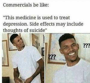 "A classic.: Commercials be like:  ""This medicine is used to treat  depression. Side effects may include  thoughts of suicide"" A classic."