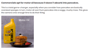 Camera, Game, and Game Changer: Commercials opt for motor oil because it doesn't absorb into pancakes.  This is a total game-changer, especially when you consider how pancakes are basically  oversized sponges. In turn, motor oil won'tturn pancakes into a soggy, mushy mess. This gives  the camera crew enough time to do their thing.  Motor Oil  PENNZOIL Motor Oil: Celebrity Forbidden Snack