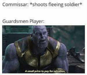 Player, Soldier, and Salvation: Commissar: *shoots fleeing soldier*  Guardsmen Player:  Asmall price to pay for salvation