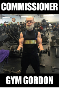 The Commish is looking swole.: COMMISSIONER  GYM GORDON The Commish is looking swole.