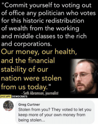 """(GC): """"Commit yourself to voting out  of office any politician who votes  for this historic redistribution  of wealth from the working  and middle classes to the rich  and corporations.  Our money, our health  and the financial  stability of our  nation were stolen  from us today.""""  .seth Abramson, journdlist  DEMOCRATS  Greg Curtner  Stolen from you? They voted to let you  keep more of your own money from  being stolen... (GC)"""