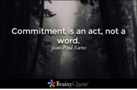 Memes, Quotes, and Word: Commitment is an act, not a  word.  Jean-Paul Sartre  A Brainy  Quote Commitment is an act, not a word. - Jean-Paul Sartre https://www.brainyquote.com/quotes/quotes/j/jeanpauls417004.html #brainyquote #QOTD #motivation #forest