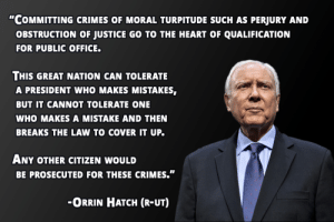 "Heart, Justice, and Office: ""COMMITTING CRIMES OF MORAL TURPITUDE SUCH AS PERJURY AND  OBSTRUCTION OF JUSTICE GO TO THE HEART OF QUALIFICATION  FOR PUBLIC OFFICE.  THIS GREAT NATION CAN TOLERATE  A PRESIDENT WHO MAKES MISTAKES,  BUT IT CANNOT TOLERATE ONE  WHO MAKES A MISTAKE AND THEN  BREAKS THE LAW TO COVER IT UP.  ANY OTHER CITIZEN WOULD  BE PROSECUTED FOR THESE CRIMES.""  ORRIN HATCH (R-UT)"