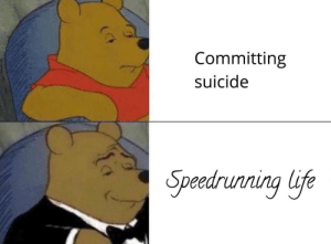 Life, Memes, and Tumblr: Committing  suicide  Speedrunnina life 30-minute-memes:World record baby!