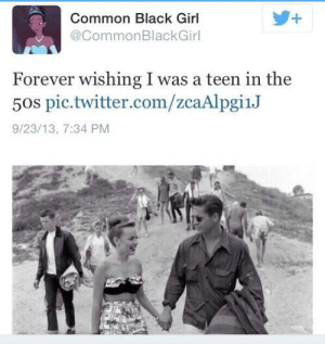 Facepalm, Twitter, and Black: +  Common Black Girl  @CommonBlackGirl  Forever wishing I was a teen in the  50s pic.twitter.com/zcaAlpgi1J  9/23/13, 7:34 PM Twitter account seems to forget about the whole segregation thing