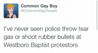 "Church, Fire, and Police: Common Gay Boy  @CommonGayTweets  I've never seen police throw tear  gas or shoot rubber bullets at  Westboro Baptist protestors <p><a href=""http://poetry-apologies.tumblr.com/post/117996846720/a-little-louder-for-the-people-in-the-back"" class=""tumblr_blog"">poetry-apologies</a>:</p>  <blockquote><p>a little louder for the people in the back</p></blockquote>  <p>Are you this stupid? I&rsquo;m seriously asking because I&rsquo;m really having some trouble believing it. Are you this stupid? List for me what buildings the Westboro Baptist Church set on fire. Tell me when they threw bricks at police officers. Remind me of that time they broke into buildings and stole items. Oh what&rsquo;s that? Oh you can&rsquo;t? Oh.</p>"