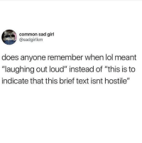 "Lol, Memes, and Wtf: common sad girl  @sadgirlkm  does anyone remember when lol meant  ""laughing out loud"" instead of ""this is to  indicate that this brief text isnt hostile"" wtf lol"