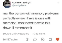 Common, Girl, and Sad: common sad girl  @sadgirlkms  me, the person with memory problems  perfectly aware i have issues with  memory: i dont need to write this  down ill remember it  Source: onlytwitterpics #this is me.  36,587 notes O Meirl