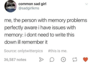 Dank, Memes, and Target: common sad girl  @sadgirlkms  me, the person with memory problems  perfectly aware i have issues with  memory: i dont need to write this  down ill remember it  Source: onlytwitterpics #this is me.  36,587 notes O Meirl by Available_Subject MORE MEMES